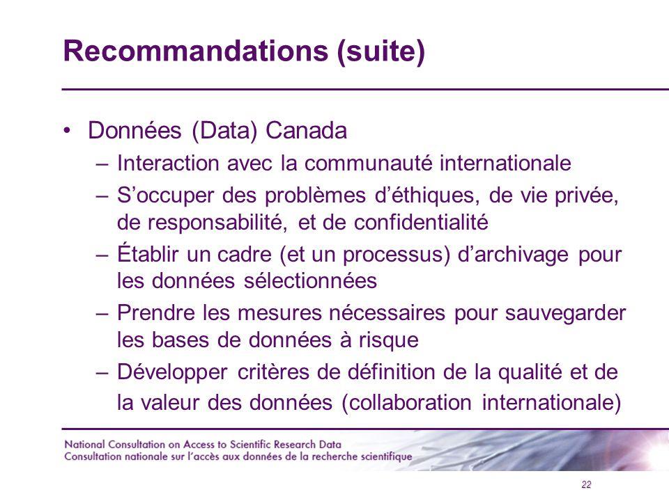 22 Recommandations (suite) Données (Data) Canada –Interaction avec la communauté internationale –S'occuper des problèmes d'éthiques, de vie privée, de responsabilité, et de confidentialité –Établir un cadre (et un processus) d'archivage pour les données sélectionnées –Prendre les mesures nécessaires pour sauvegarder les bases de données à risque –Développer critères de définition de la qualité et de la valeur des données (collaboration internationale)
