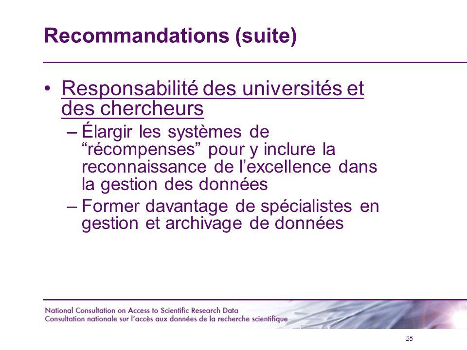 25 Recommandations (suite) Responsabilité des universités et des chercheurs –Élargir les systèmes de récompenses pour y inclure la reconnaissance de l'excellence dans la gestion des données –Former davantage de spécialistes en gestion et archivage de données