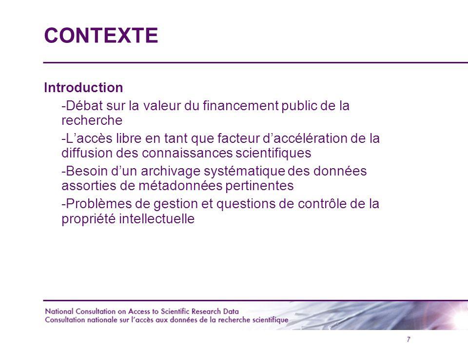 8 CONTEXTE (suite) Deux antécédents importants: Consultation sur les archives nationales de données (CRSH et Archives Nationales du Canada) (2002) Déclaration ministérielle de l'OCDE sur l'accès aux données de la recherche financée par des fonds publics (2004)