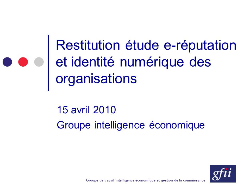 Groupe de travail intelligence économique et gestion de la connaissance Restitution étude e-réputation et identité numérique des organisations 15 avri