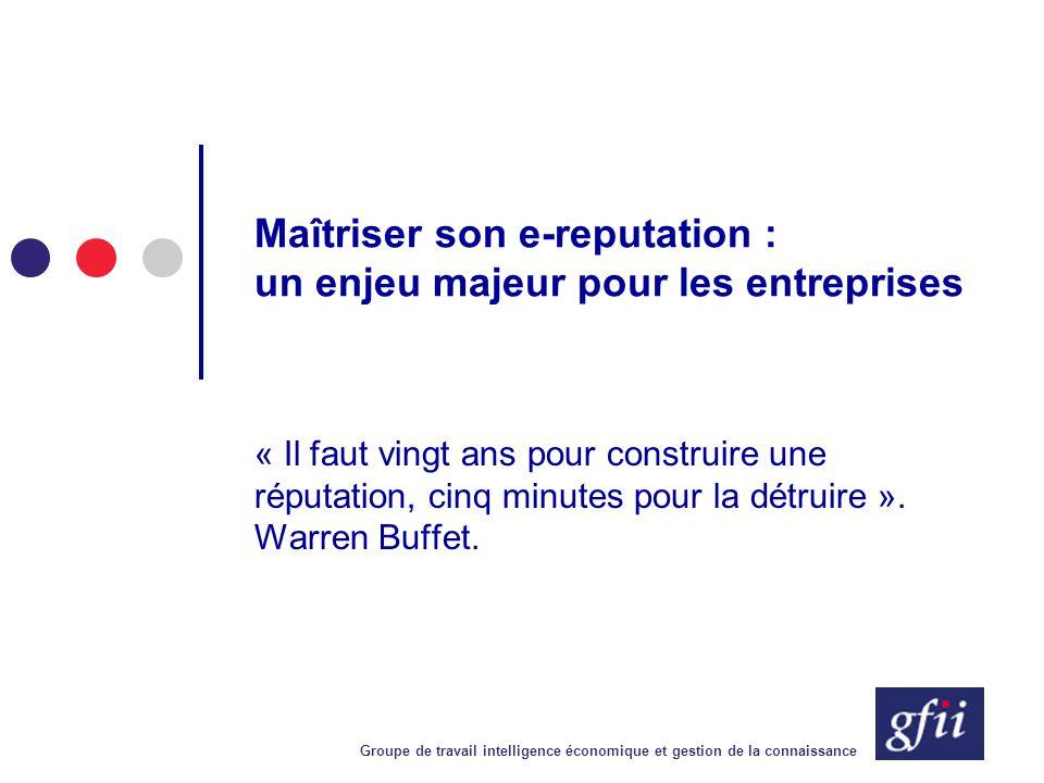 Groupe de travail intelligence économique et gestion de la connaissance Maîtriser son e-reputation : un enjeu majeur pour les entreprises « Il faut vi