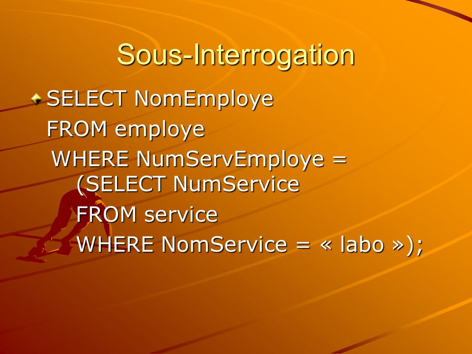 Sous-Interrogation SELECT NomEmploye FROM employe WHERE NumServEmploye = (SELECT NumService WHERE NumServEmploye = (SELECT NumService FROM service FRO