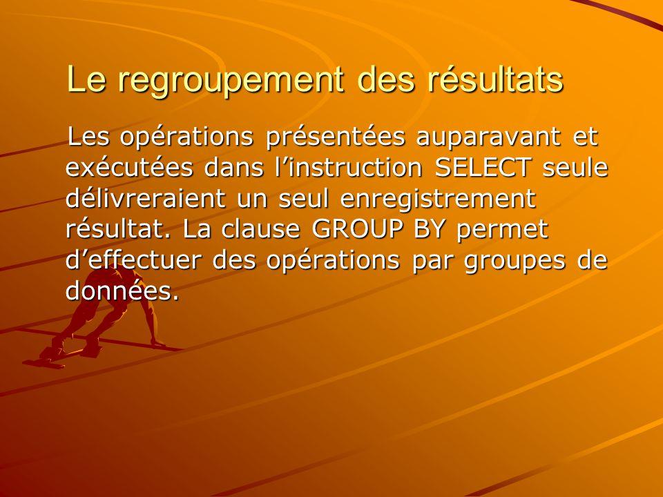 Le regroupement des résultats Les opérations présentées auparavant et exécutées dans l'instruction SELECT seule délivreraient un seul enregistrement r