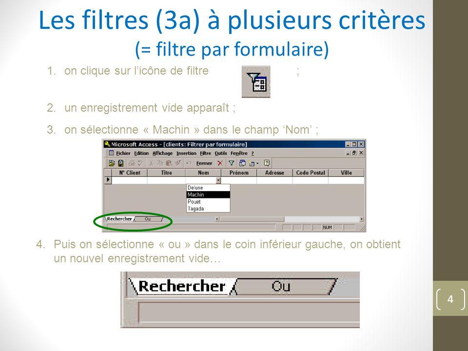 Les filtres (3a) à plusieurs critères (= filtre par formulaire) 1.on clique sur l'icône de filtre ; 2.un enregistrement vide apparaît ; 3.on sélectionne « Machin » dans le champ 'Nom' ; 4.Puis on sélectionne « ou » dans le coin inférieur gauche, on obtient un nouvel enregistrement vide… 4