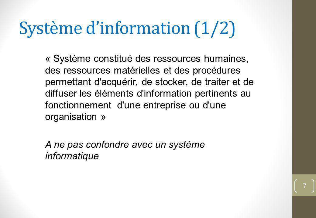 Système d'information (1/2) « Système constitué des ressources humaines, des ressources matérielles et des procédures permettant d acquérir, de stocker, de traiter et de diffuser les éléments d information pertinents au fonctionnement d une entreprise ou d une organisation » A ne pas confondre avec un système informatique 7