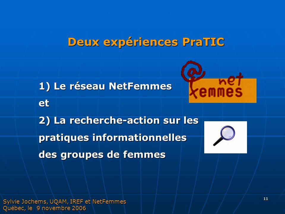 11 Deux expériences PraTIC Sylvie Jochems, UQAM, IREF et NetFemmes Québec, le 9 novembre 2006 1) Le réseau NetFemmes et 2) La recherche-action sur les