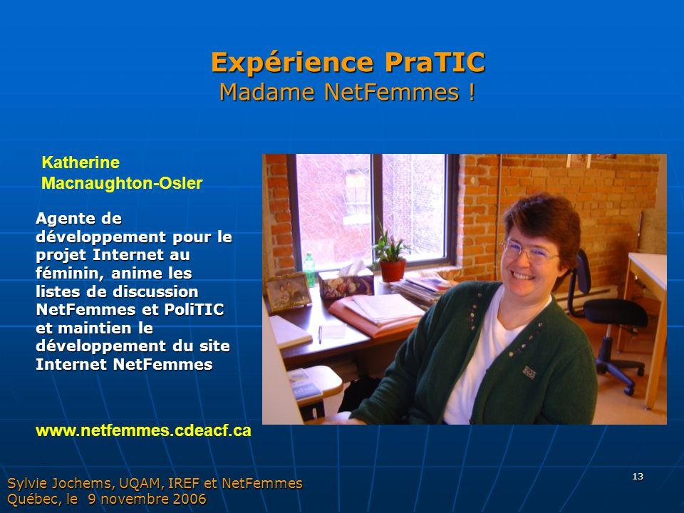13 Expérience PraTIC Madame NetFemmes ! Sylvie Jochems, UQAM, IREF et NetFemmes Québec, le 9 novembre 2006 Agente de développement pour le projet Inte