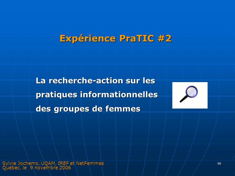 16 Expérience PraTIC #2 Sylvie Jochems, UQAM, IREF et NetFemmes Québec, le 9 novembre 2006 La recherche-action sur les pratiques informationnelles des