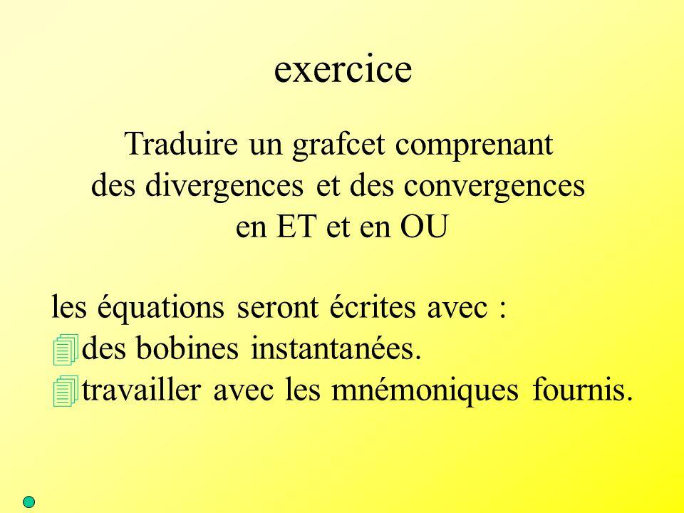 exercice Traduire un grafcet comprenant des divergences et des convergences en ET et en OU les équations seront écrites avec : 4des bobines instantané