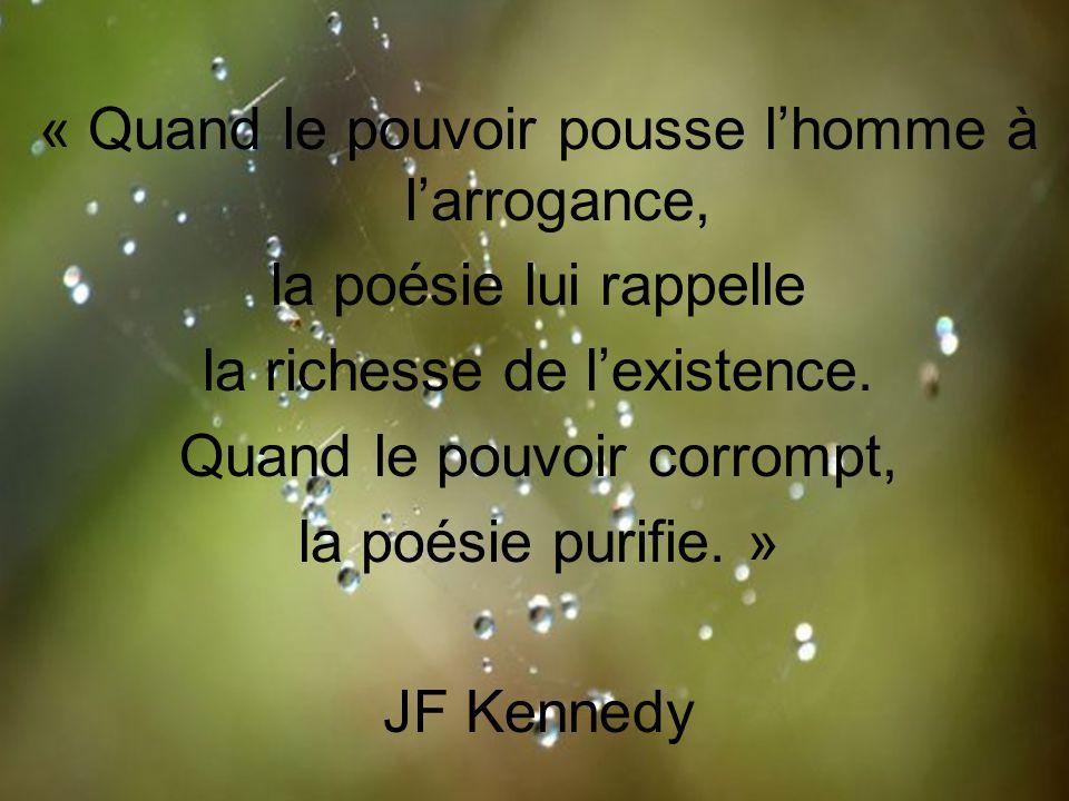 « Quand le pouvoir pousse l'homme à l'arrogance, la poésie lui rappelle la richesse de l'existence. Quand le pouvoir corrompt, la poésie purifie. » JF
