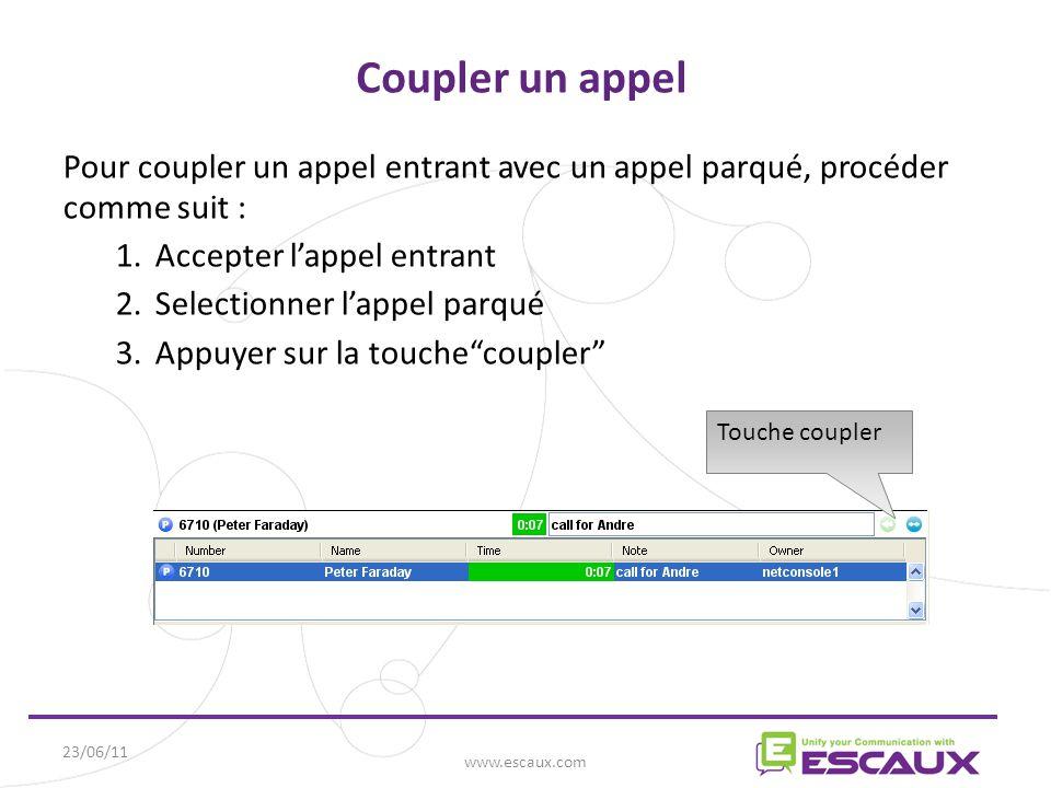 23/06/11 www.escaux.com Coupler un appel Pour coupler un appel entrant avec un appel parqué, procéder comme suit : 1.Accepter l'appel entrant 2.Selectionner l'appel parqué 3.Appuyer sur la touche coupler Touche coupler