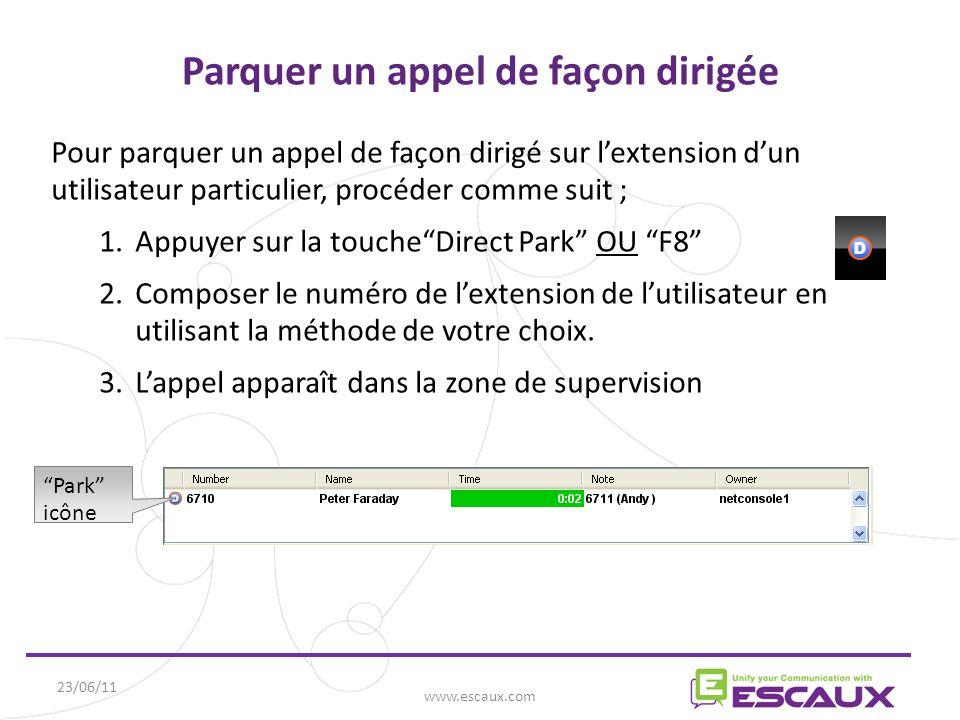 23/06/11 www.escaux.com Parquer un appel de façon dirigée Pour parquer un appel de façon dirigé sur l'extension d'un utilisateur particulier, procéder comme suit ; 1.Appuyer sur la touche Direct Park OU F8 2.Composer le numéro de l'extension de l'utilisateur en utilisant la méthode de votre choix.