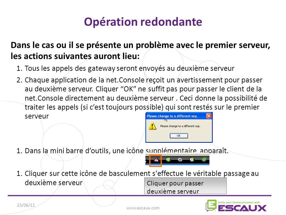 23/06/11 www.escaux.com Dans le cas ou il se présente un problème avec le premier serveur, les actions suivantes auront lieu: 1.Tous les appels des gateway seront envoyés au deuxième serveur 2.Chaque application de la net.Console reçoit un avertissement pour passer au deuxième serveur.