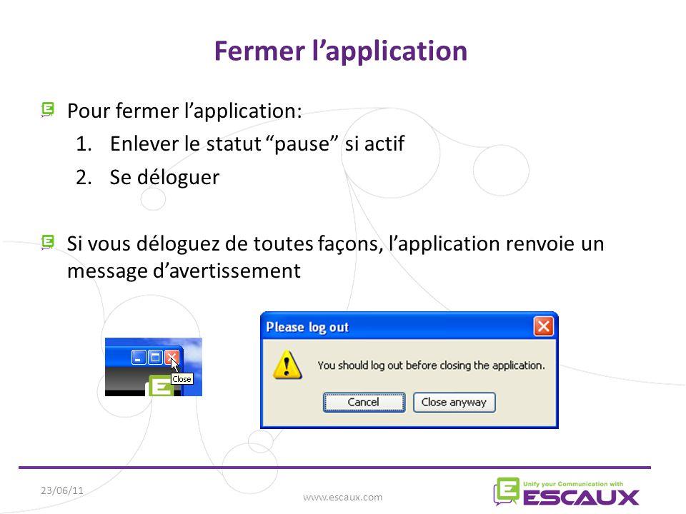 23/06/11 www.escaux.com Fermer l'application Pour fermer l'application: 1.Enlever le statut pause si actif 2.Se déloguer Si vous déloguez de toutes façons, l'application renvoie un message d'avertissement