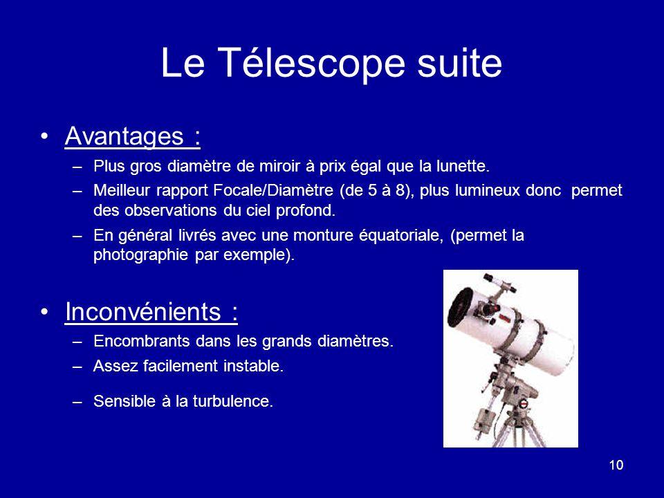 10 Le Télescope suite Avantages : –Plus gros diamètre de miroir à prix égal que la lunette. –Meilleur rapport Focale/Diamètre (de 5 à 8), plus lumineu