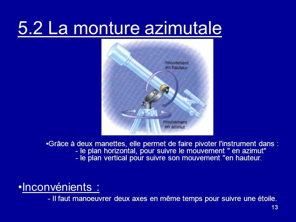 13 5.2 La monture azimutale Inconvénients : - Il faut manoeuvrer deux axes en même temps pour suivre une étoile. Grâce à deux manettes, elle permet de