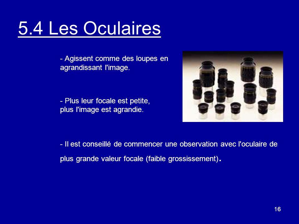 16 5.4 Les Oculaires - Agissent comme des loupes en agrandissant l'image. - Plus leur focale est petite, plus l'image est agrandie. - Il est conseillé