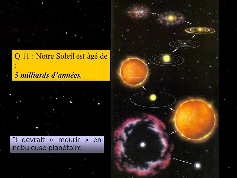 Q 11 : Notre Soleil est âgé de : 5 milliards d'années.