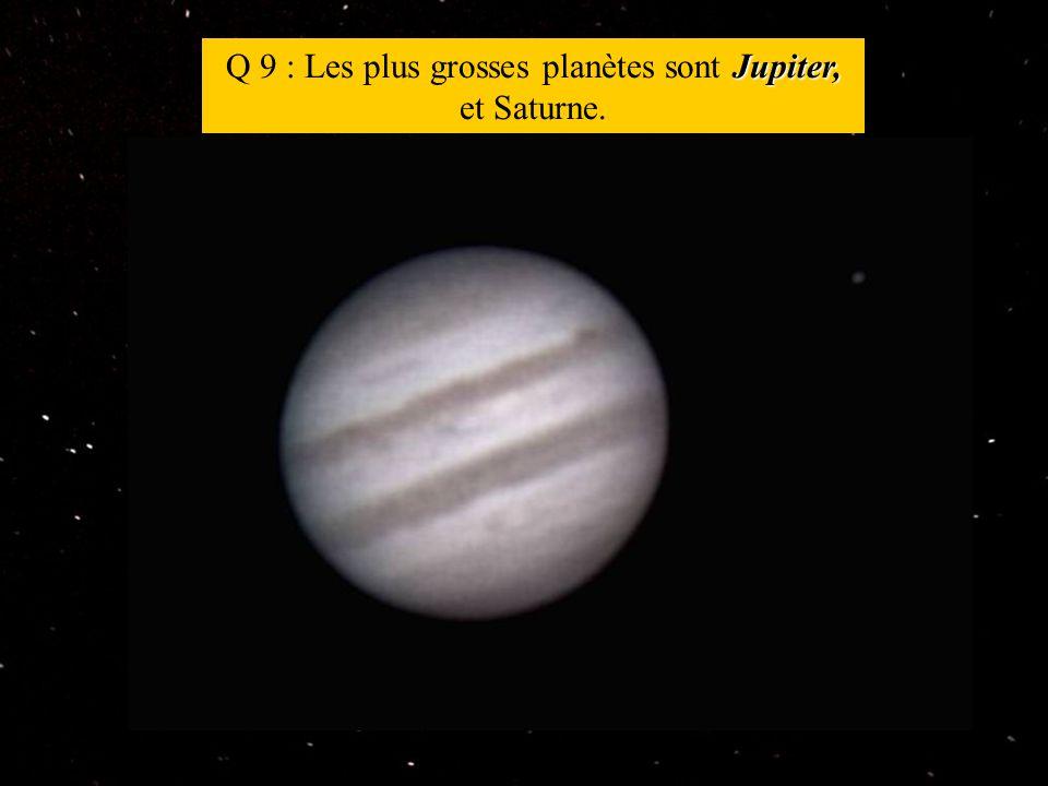 Jupiter, Q 9 : Les plus grosses planètes sont Jupiter, et Saturne.