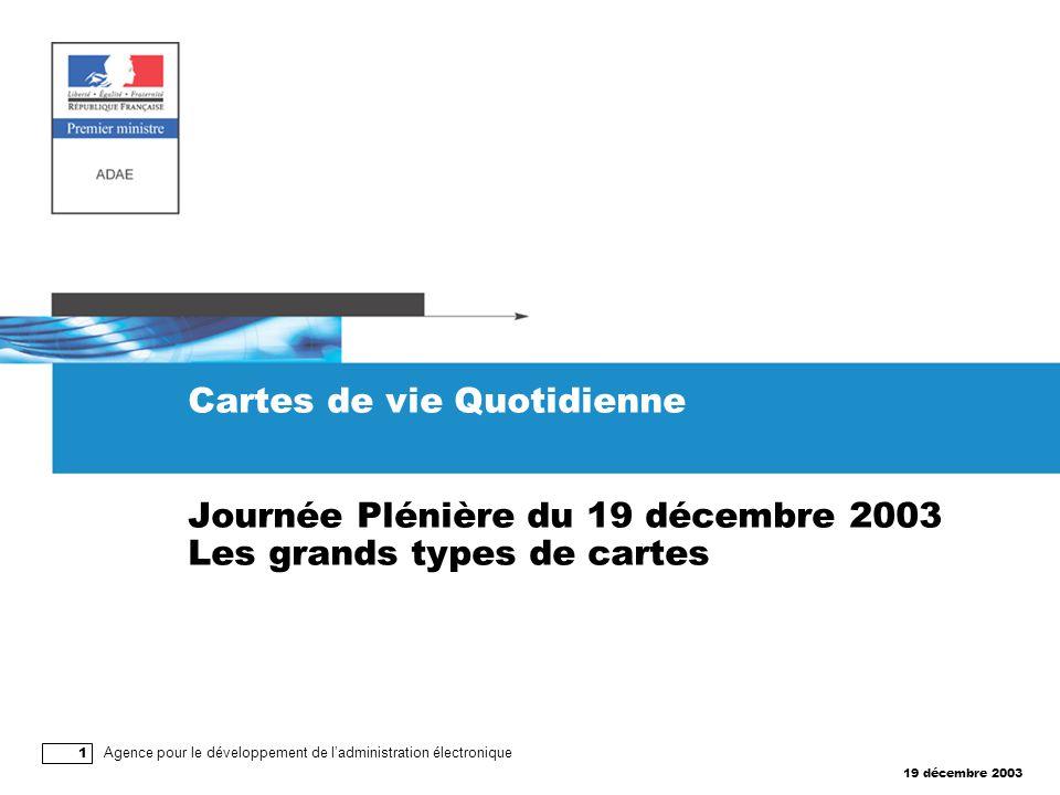 19 décembre 2003 Agence pour le développement de l'administration électronique 1 Cartes de vie Quotidienne Journée Plénière du 19 décembre 2003 Les grands types de cartes