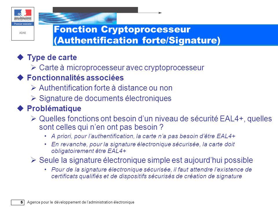 Agence pour le développement de l'administration électronique 5 Fonction Cryptoprocesseur (Authentification forte/Signature)  Type de carte  Carte à microprocesseur avec cryptoprocesseur  Fonctionnalités associées  Authentification forte à distance ou non  Signature de documents électroniques  Problématique  Quelles fonctions ont besoin d'un niveau de sécurité EAL4+, quelles sont celles qui n'en ont pas besoin .