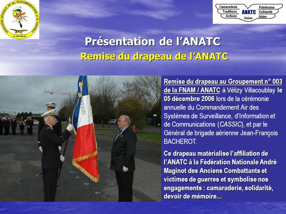 Présentation de l'ANATC Remise du drapeau de l'ANATC Remise du drapeau au Groupement n° 003 de la FNAM / ANATCle 05 décembre 2006 Remise du drapeau au Groupement n° 003 de la FNAM / ANATC à Vélizy Villacoublay le 05 décembre 2006 lors de la cérémonie annuelle du Commandement Air des Systèmes de Surveillance, d'Information et de Communications ( CASSIC ), et par le Général de brigade aérienne Jean-François BACHEROT.