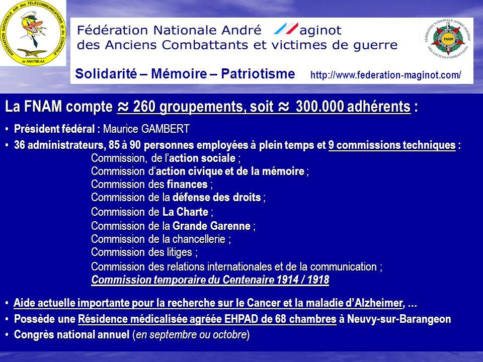 Solidarité – Mémoire – Patriotisme http://www.federation-maginot.com/ La FNAM compte ≈ 260 groupements, soit ≈ 300.000 adhérents : Président fédéral :