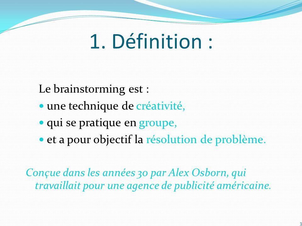 1. Définition : Le brainstorming est : une technique de créativité, qui se pratique en groupe, et a pour objectif la résolution de problème. Conçue da