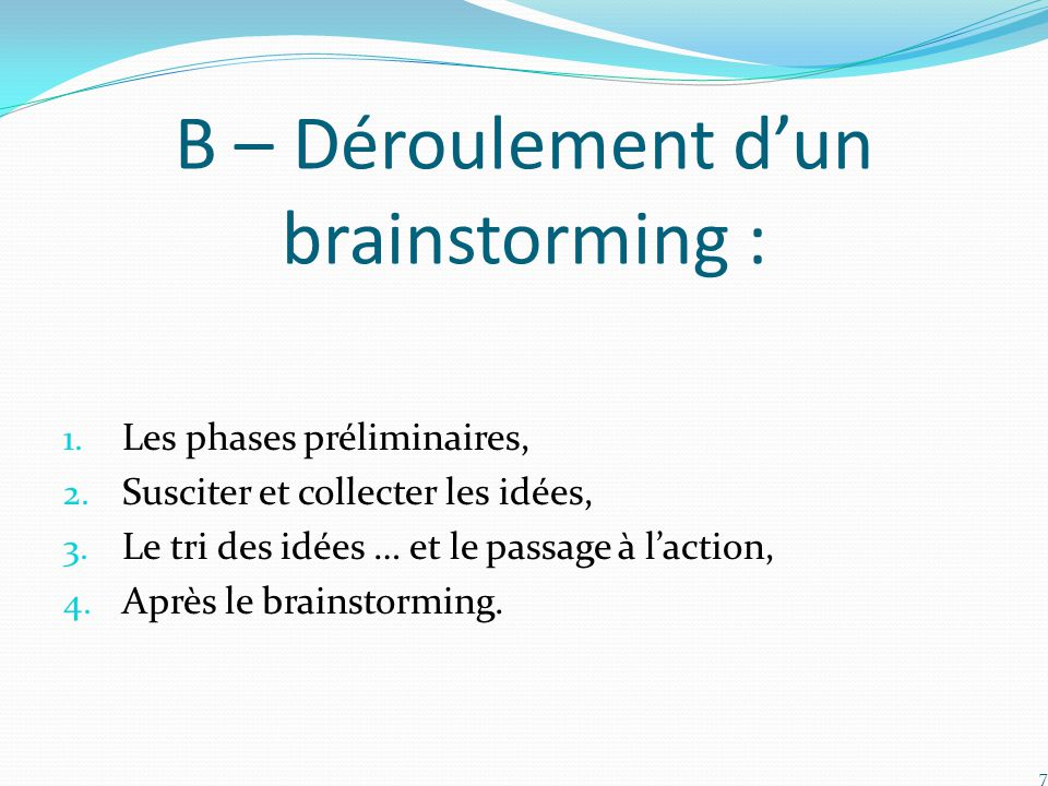B – Déroulement d'un brainstorming : 1. Les phases préliminaires, 2. Susciter et collecter les idées, 3. Le tri des idées … et le passage à l'action,