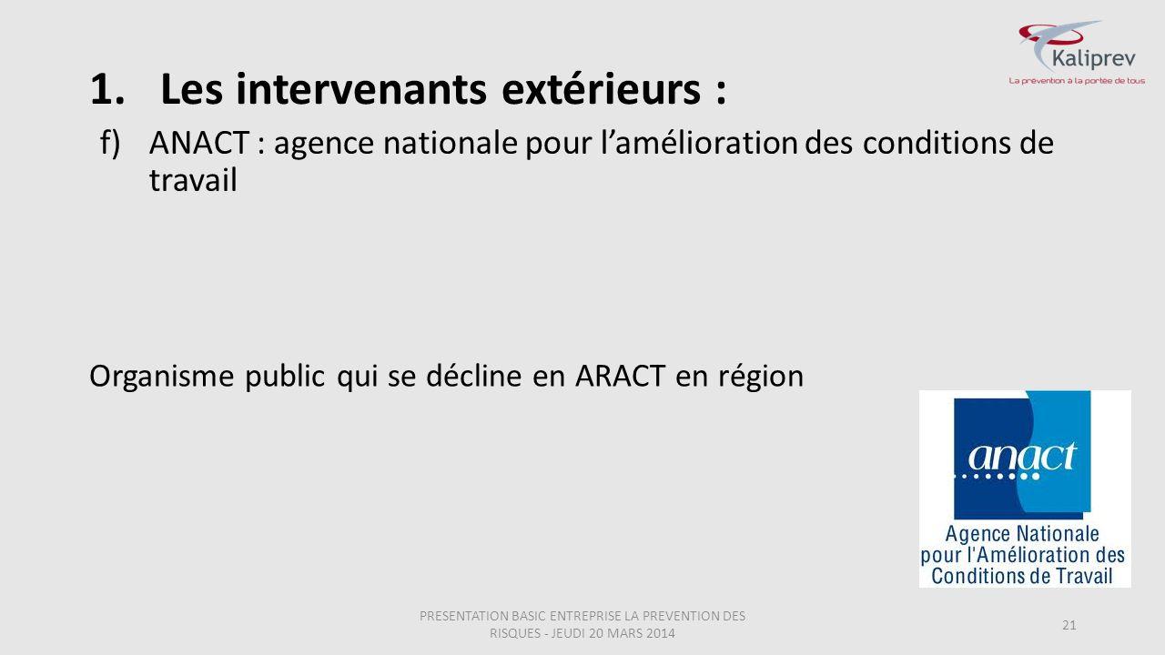 f)ANACT : agence nationale pour l'amélioration des conditions de travail 21 Organisme public qui se décline en ARACT en région 1.Les intervenants exté