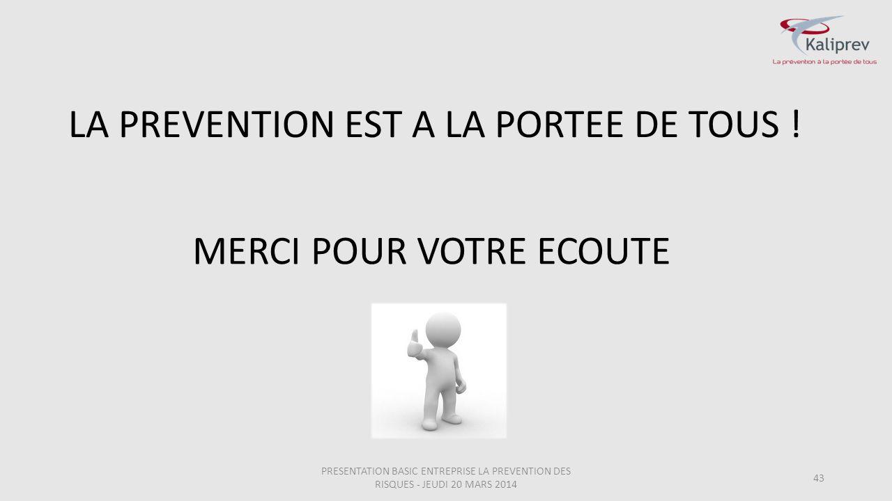LA PREVENTION EST A LA PORTEE DE TOUS ! 43 MERCI POUR VOTRE ECOUTE PRESENTATION BASIC ENTREPRISE LA PREVENTION DES RISQUES - JEUDI 20 MARS 2014