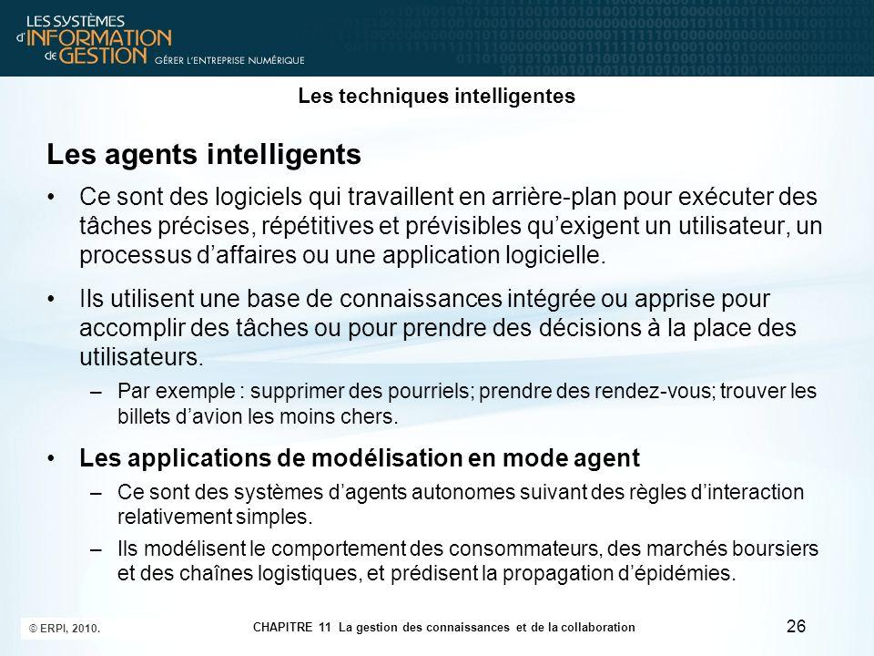 CHAPITRE 11 La gestion des connaissances et de la collaboration © ERPI, 2010. 26 Les techniques intelligentes Les agents intelligents Ce sont des logi