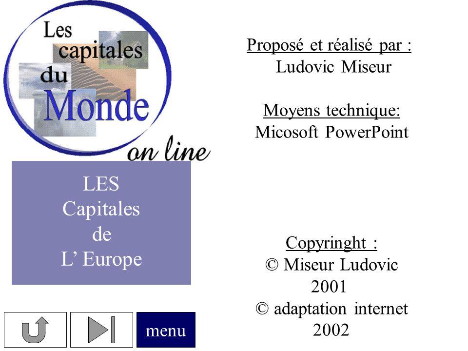 Proposé et réalisé par : Ludovic Miseur Moyens technique: Micosoft PowerPoint Copyringht : © Miseur Ludovic 2001 © adaptation internet 2002 menu LES Capitales de L' Europe