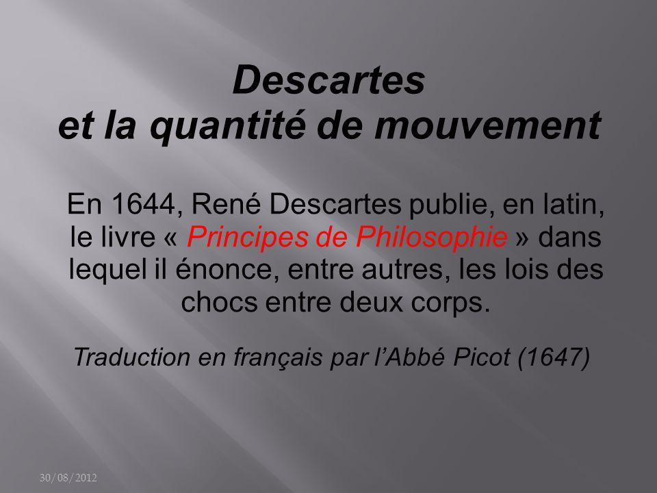Descartes et la quantité de mouvement En 1644, René Descartes publie, en latin, le livre « Principes de Philosophie » dans lequel il énonce, entre autres, les lois des chocs entre deux corps.