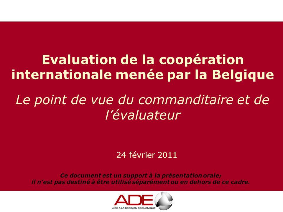 24 février 2011 Le point de vue du commanditaire et de l'évaluateur Evaluation de la coopération internationale menée par la Belgique Ce document est un support à la présentation orale; il n'est pas destiné à être utilisé séparément ou en dehors de ce cadre.