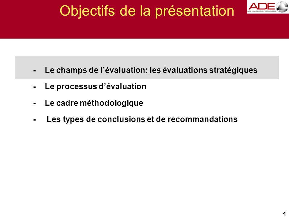 Objectifs de la présentation - Le champs de l'évaluation: les évaluations stratégiques - Le processus d'évaluation - Le cadre méthodologique - Les types de conclusions et de recommandations 4