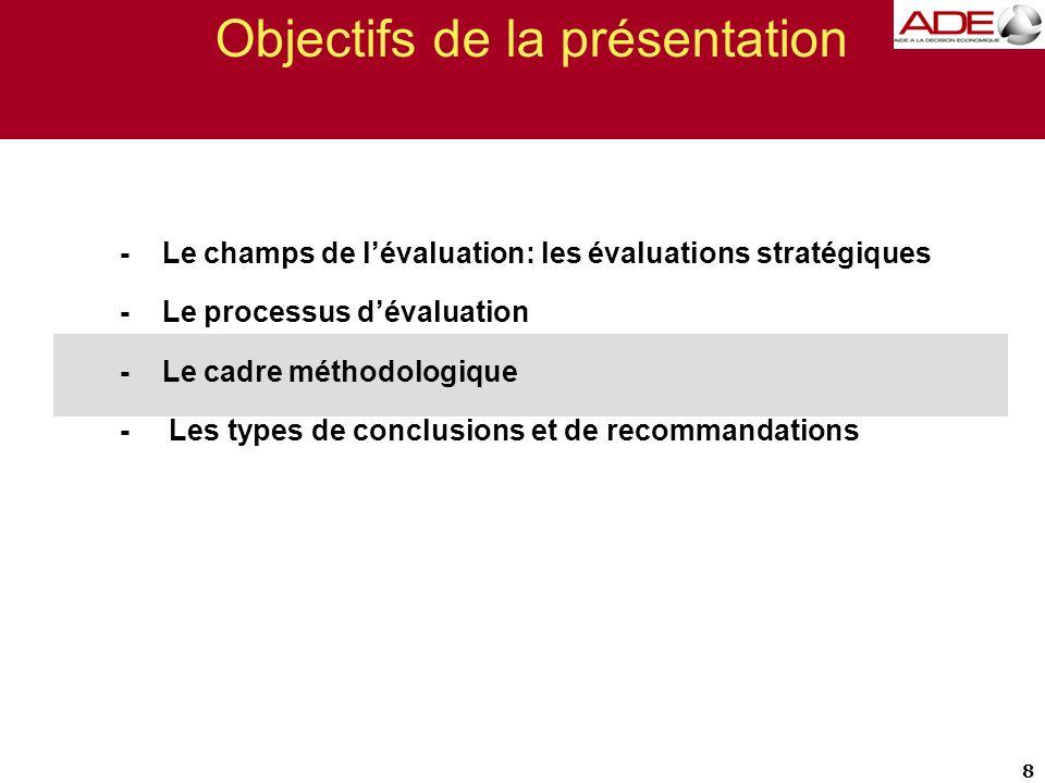 Objectifs de la présentation - Le champs de l'évaluation: les évaluations stratégiques - Le processus d'évaluation - Le cadre méthodologique - Les types de conclusions et de recommandations 8