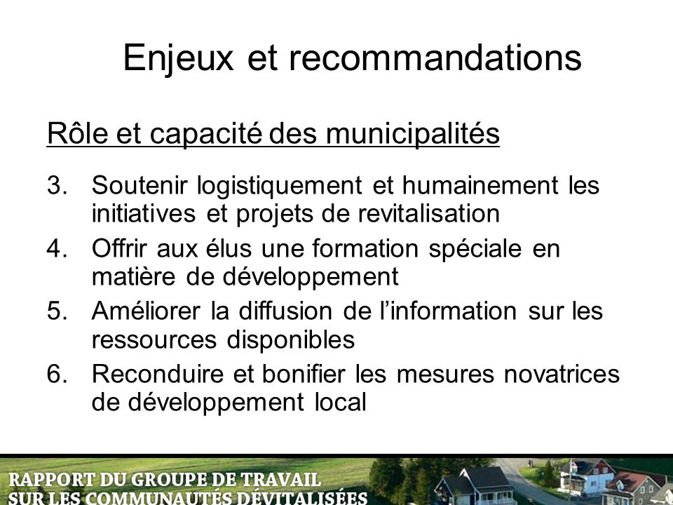 Rôle et capacité des municipalités 3.Soutenir logistiquement et humainement les initiatives et projets de revitalisation 4.Offrir aux élus une formati