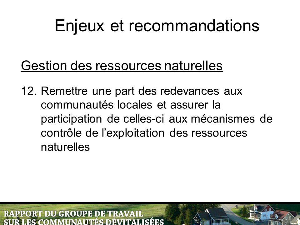 Enjeux et recommandations Gestion des ressources naturelles 12.Remettre une part des redevances aux communautés locales et assurer la participation de celles-ci aux mécanismes de contrôle de l'exploitation des ressources naturelles