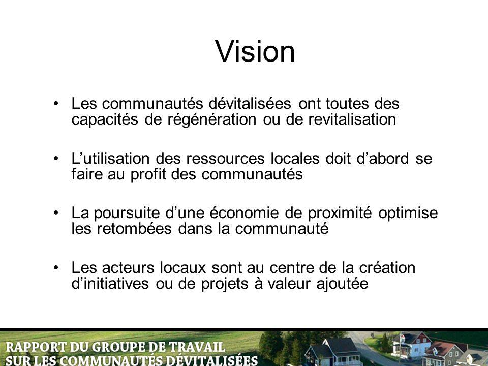 Vision Les communautés dévitalisées ont toutes des capacités de régénération ou de revitalisation L'utilisation des ressources locales doit d'abord se faire au profit des communautés La poursuite d'une économie de proximité optimise les retombées dans la communauté Les acteurs locaux sont au centre de la création d'initiatives ou de projets à valeur ajoutée