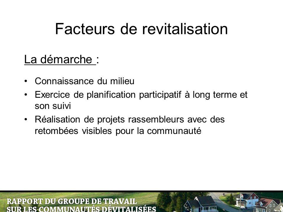 Facteurs de revitalisation La démarche : Connaissance du milieu Exercice de planification participatif à long terme et son suivi Réalisation de projets rassembleurs avec des retombées visibles pour la communauté