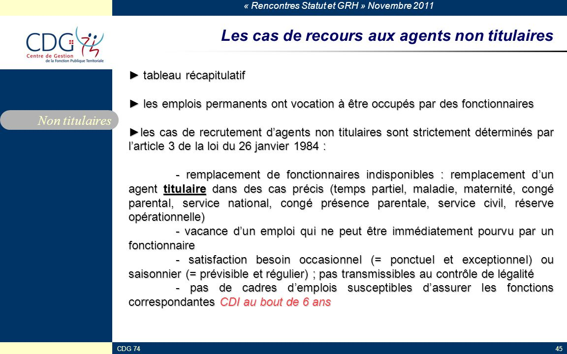 « Rencontres Statut et GRH » Novembre 2011 CDG 7445 Les cas de recours aux agents non titulaires ► tableau récapitulatif ► les emplois permanents ont