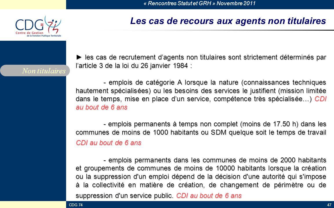 « Rencontres Statut et GRH » Novembre 2011 CDG 7447 Les cas de recours aux agents non titulaires ► les cas de recrutement d'agents non titulaires sont