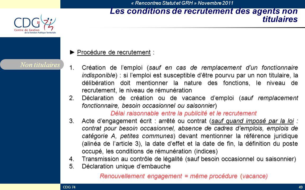 « Rencontres Statut et GRH » Novembre 2011 CDG 7449 Les conditions de recrutement des agents non titulaires ► Procédure de recrutement : 1.Création de l'emploi (sauf en cas de remplacement d'un fonctionnaire indisponible) : si l'emploi est susceptible d'être pourvu par un non titulaire, la délibération doit mentionner la nature des fonctions, le niveau de recrutement, le niveau de rémunération 2.Déclaration de création ou de vacance d'emploi (sauf remplacement fonctionnaire, besoin occasionnel ou saisonnier) Délai raisonnable entre la publicité et le recrutement 3.Acte d'engagement écrit : arrêté ou contrat (sauf quand imposé par la loi : contrat pour besoin occasionnel, absence de cadres d'emplois, emplois de catégorie A, petites communes) devant mentionner la référence juridique (alinéa de l'article 3), la date d'effet et la date de fin, la définition du poste occupé, les conditions de rémunération (indices) 4.Transmission au contrôle de légalité (sauf besoin occasionnel ou saisonnier) 5.Déclaration unique d'embauche Renouvellement engagement = même procédure (vacance) Non titulaires