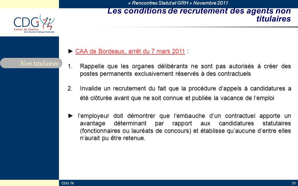 « Rencontres Statut et GRH » Novembre 2011 CDG 7451 Les conditions de recrutement des agents non titulaires ► CAA de Bordeaux, arrêt du 7 mars 2011 : 1.Rappelle que les organes délibérants ne sont pas autorisés à créer des postes permanents exclusivement réservés à des contractuels 2.Invalide un recrutement du fait que la procédure d'appels à candidatures a été clôturée avant que ne soit connue et publiée la vacance de l'emploi ► l'employeur doit démontrer que l'embauche d'un contractuel apporte un avantage déterminant par rapport aux candidatures statutaires (fonctionnaires ou lauréats de concours) et établisse qu'aucune d'entre elles n'aurait pu être retenue.