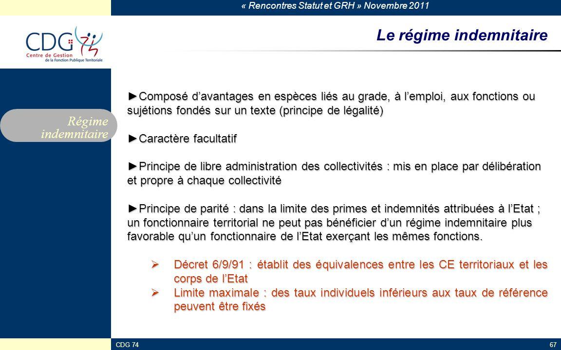 « Rencontres Statut et GRH » Novembre 2011 CDG 7467 Le régime indemnitaire Régime indemnitaire ►Composé d'avantages en espèces liés au grade, à l'empl