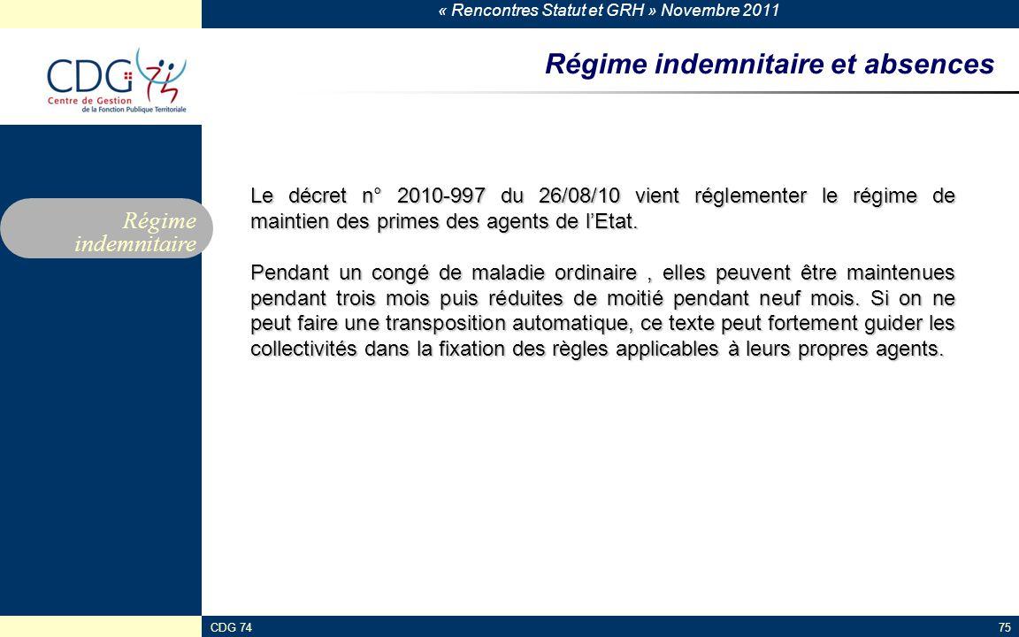 « Rencontres Statut et GRH » Novembre 2011 CDG 7475 Régime indemnitaire et absences Régime indemnitaire Le décret n° 2010-997 du 26/08/10 vient réglementer le régime de maintien des primes des agents de l'Etat.