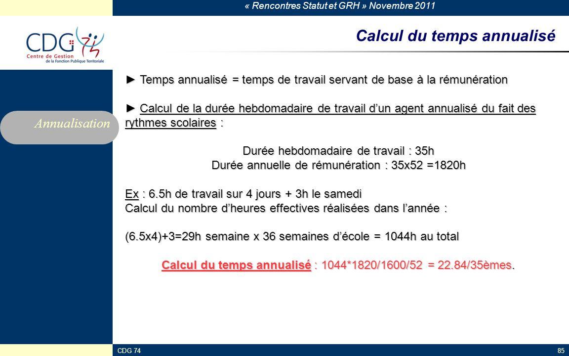 « Rencontres Statut et GRH » Novembre 2011 CDG 7485 Calcul du temps annualisé ► Temps annualisé = temps de travail servant de base à la rémunération ►
