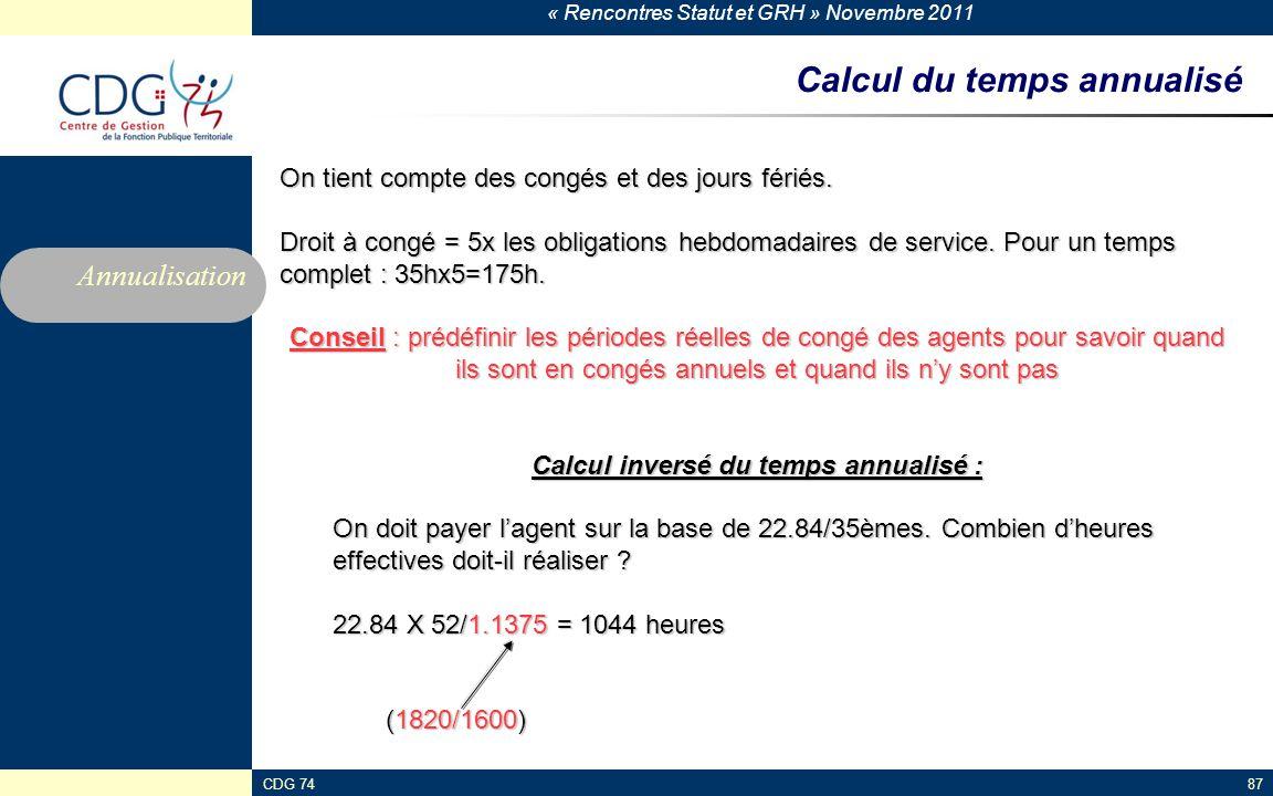 « Rencontres Statut et GRH » Novembre 2011 CDG 7487 Calcul du temps annualisé On tient compte des congés et des jours fériés.
