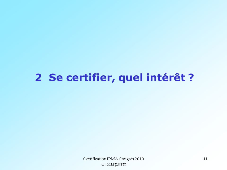 Certification IPMA Congrès 2010 C. Marguerat 11 2 Se certifier, quel intérêt